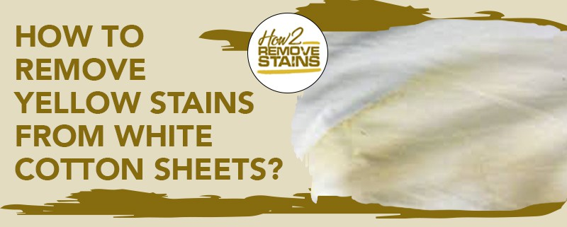 how to remove yellow stains from white cotton sheets