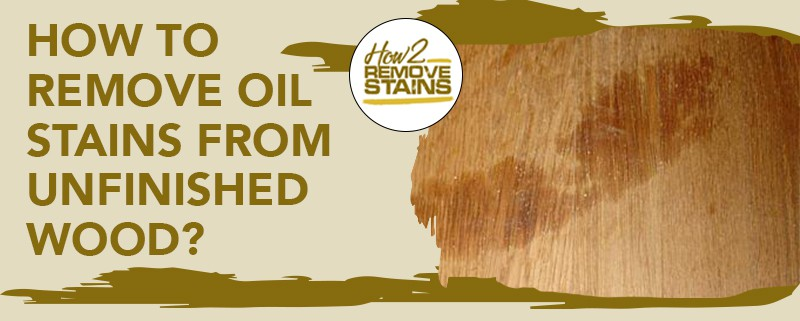 how to remove oil stains from unfinished wood